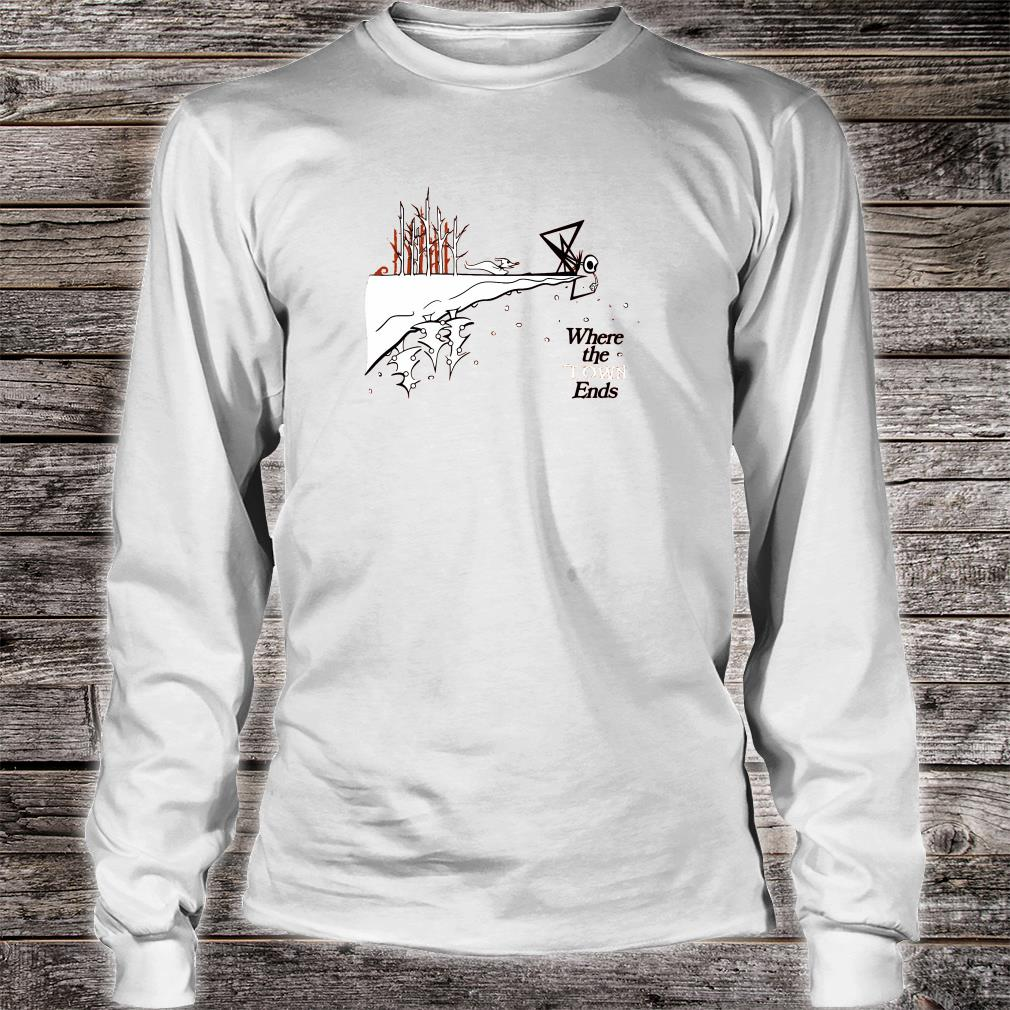 Where the town ends shirt long sleeved