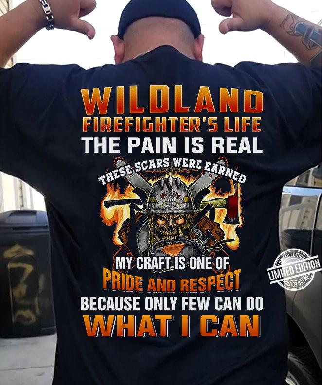 Wildland Firefightter's Life The Pain Is Real There Scars Were Earned my Craft Is One Of Pride And Respect Shirt