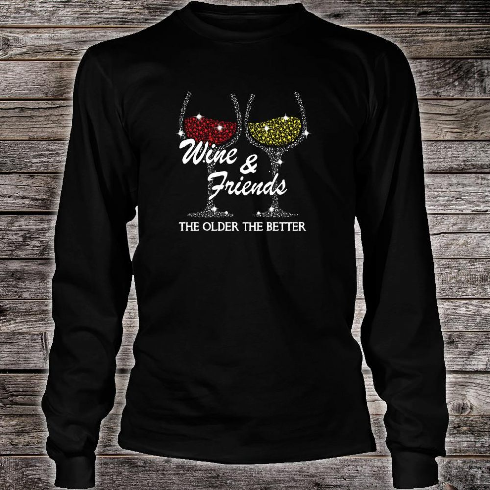 Wine & friends the older the better shirt long sleeved