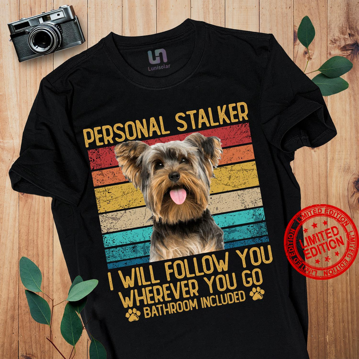 Yorkie Person Stalker I Will Follow You Wherever You Go Bathroom Included Shirt