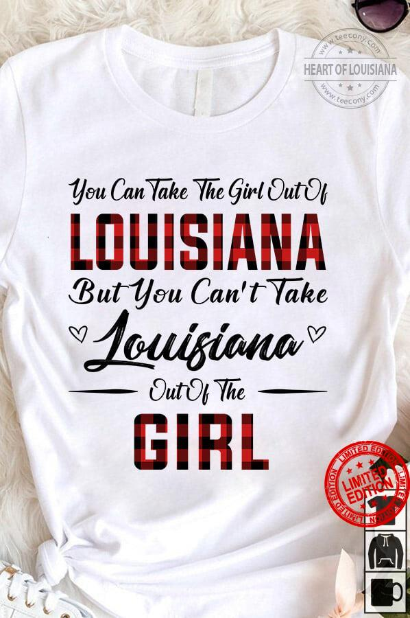 You Can Take The Girl Out Of Louisiana But You Can't Take Louisiana Out Of The Girl Shirt