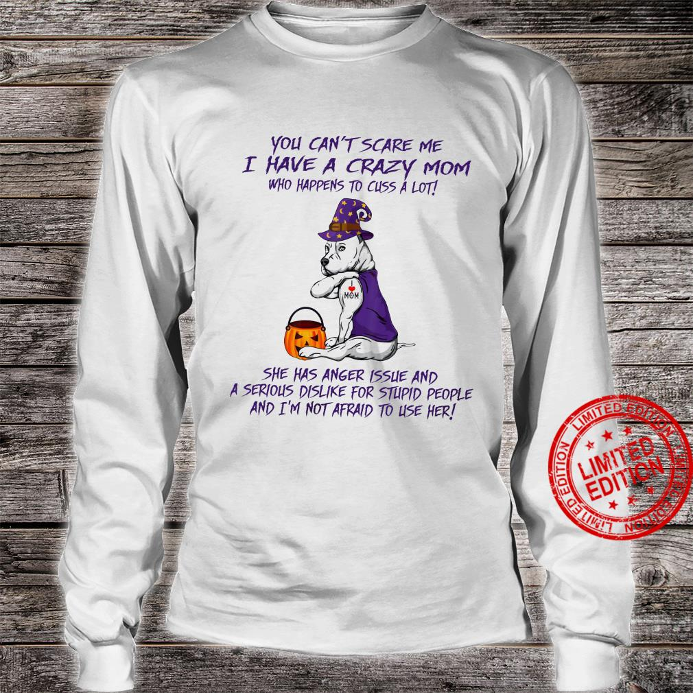 You Can't Scare Me I Have A Crazy Mom She Has Anger Issues And A Serious Dislike For Stupid People And I'm Not Afraid To Use Her Shirt long sleeved