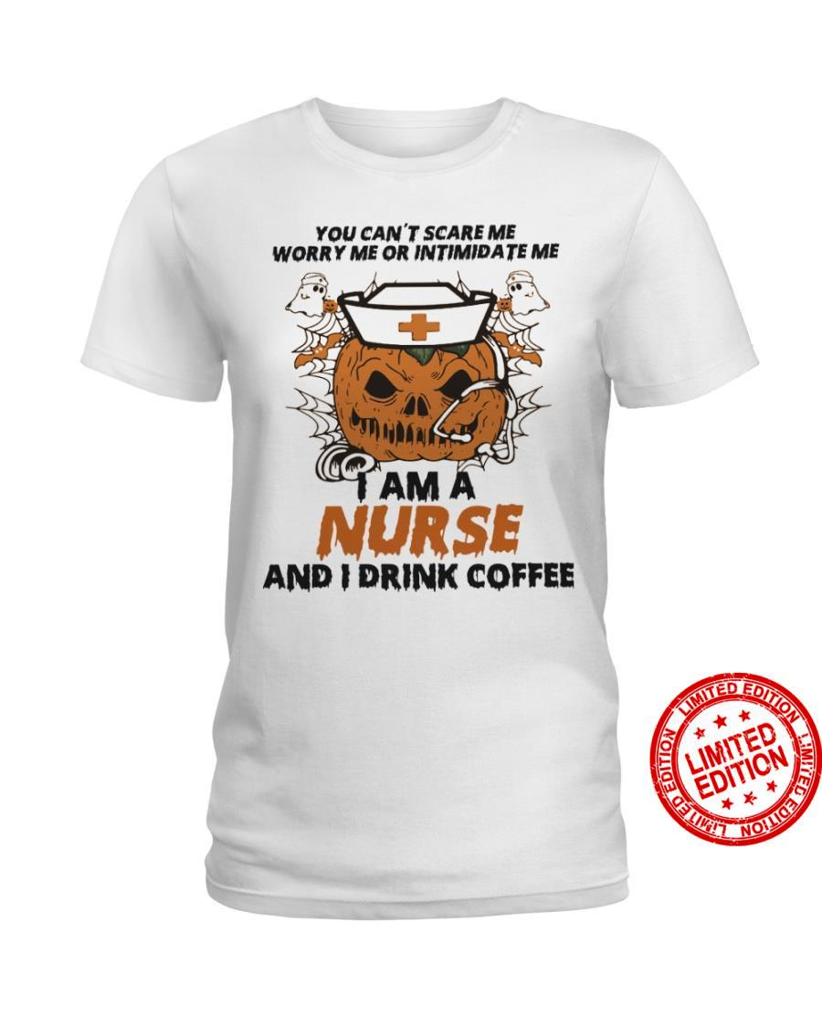 You Can't Scare Me Worry Me Or Intimidate Me I Am A Nurse And I Drink Coffee Shirt