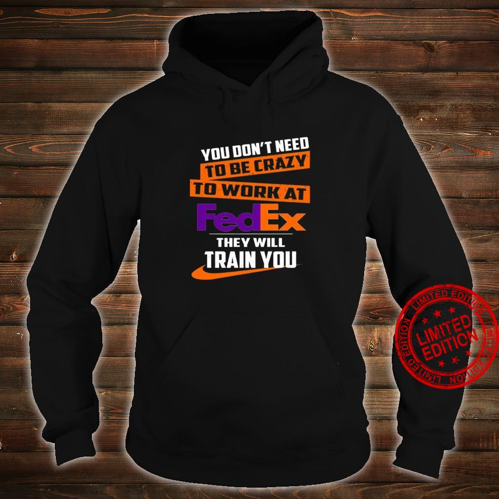 You Don't Need To Be Crazy To Work At Fedex They Will Train You Shirt hoodie