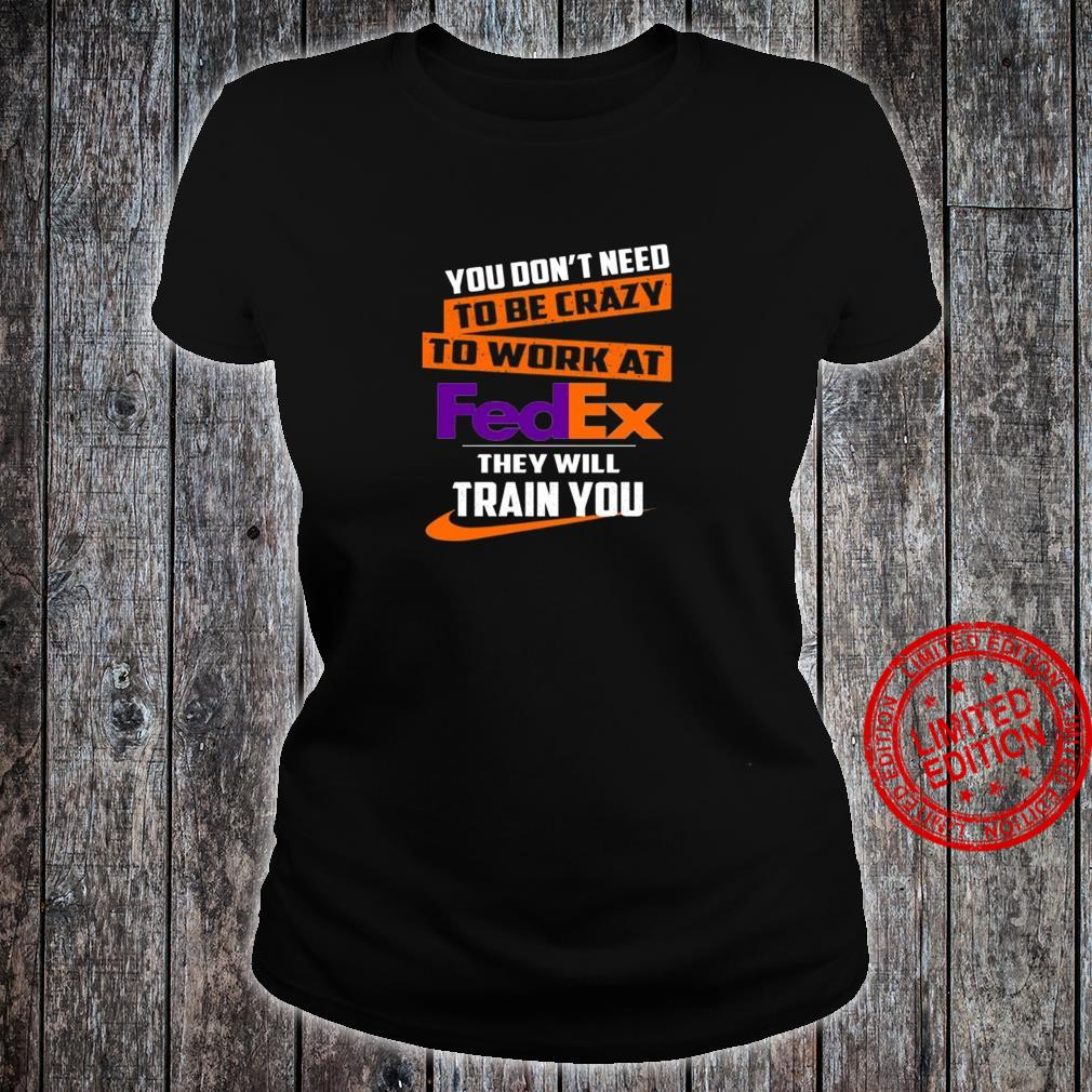 You Don't Need To Be Crazy To Work At Fedex They Will Train You Shirt ladies tee