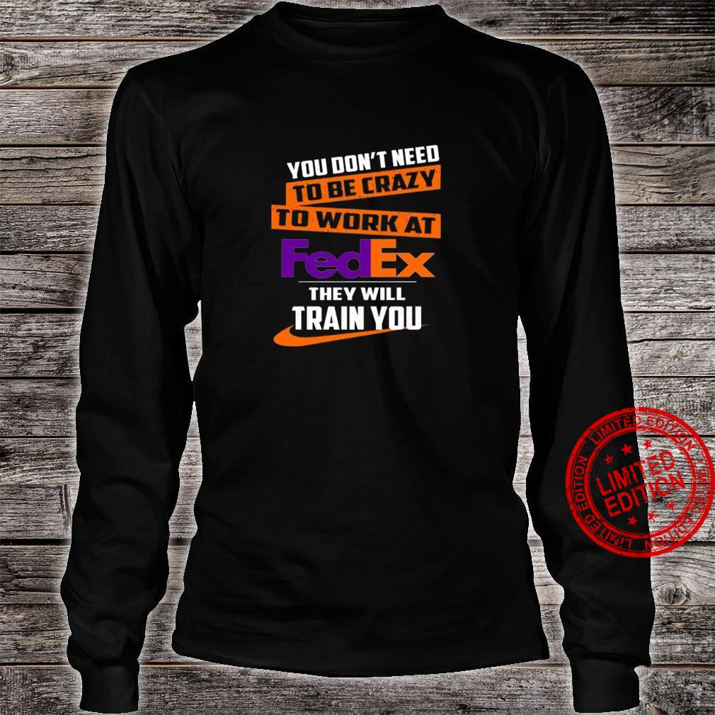 You Don't Need To Be Crazy To Work At Fedex They Will Train You Shirt long sleeved