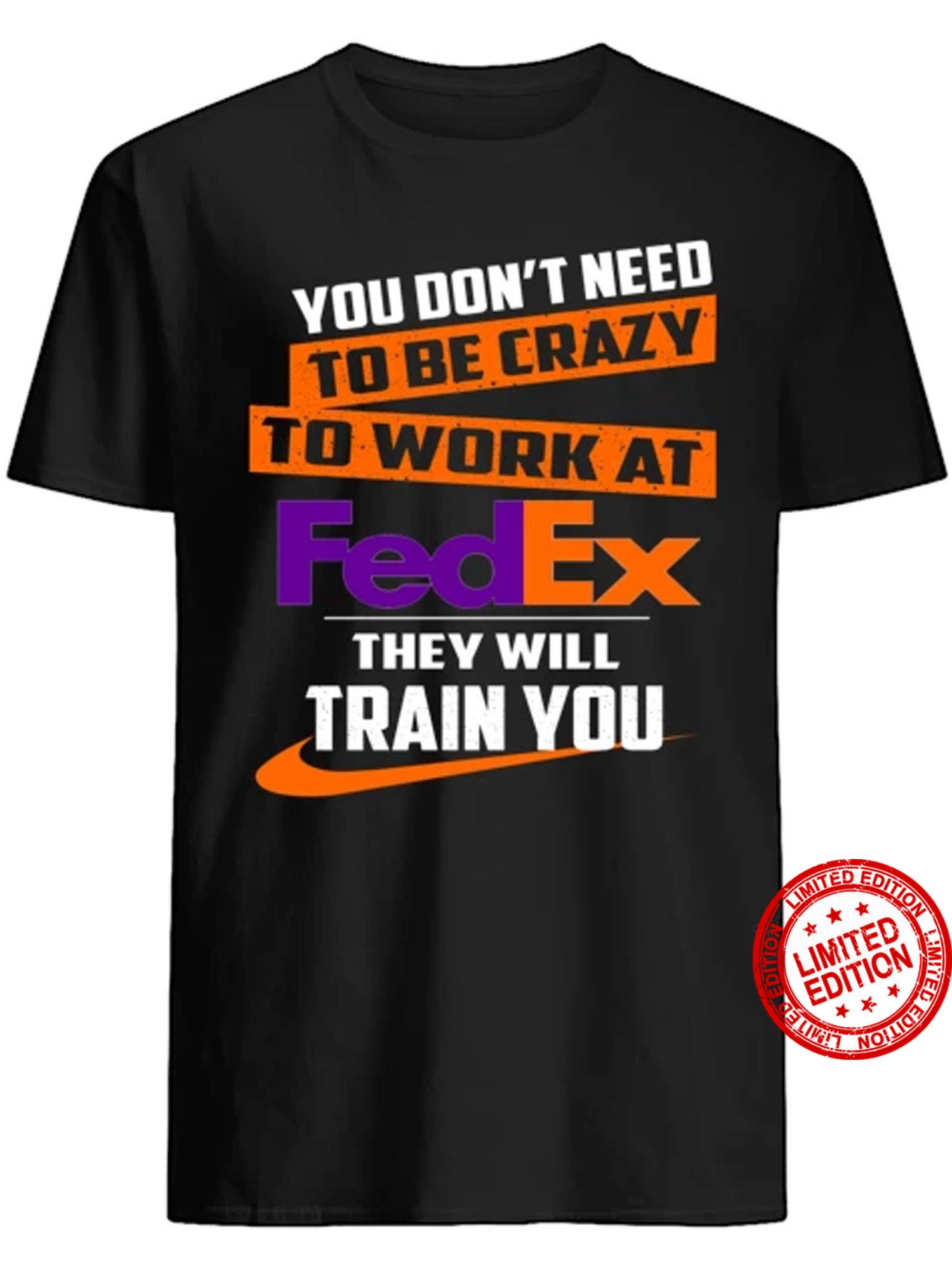 You Don't Need To Be Crazy To Work At Fedex They Will Train You Shirt