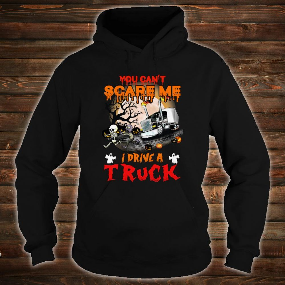 You can't scare me i drive a truck shirt hoodie