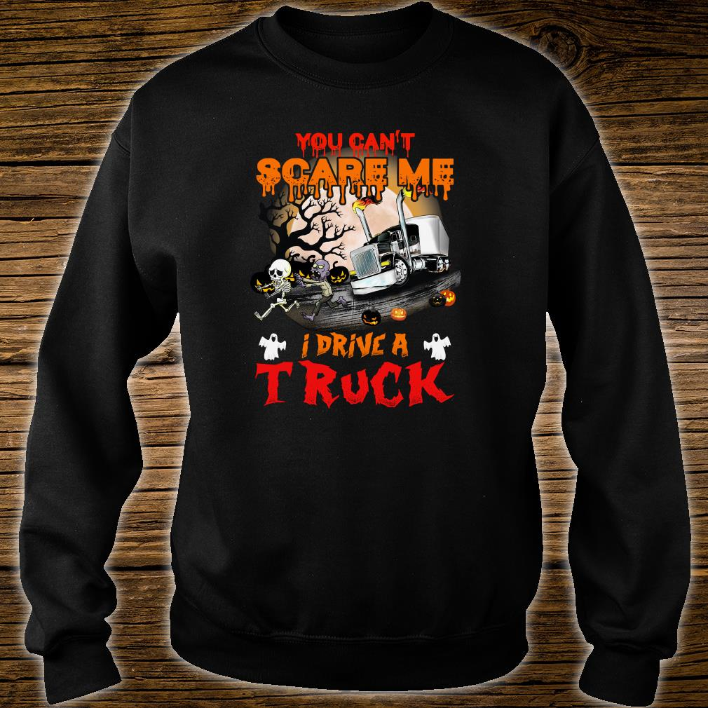 You can't scare me i drive a truck shirt sweater